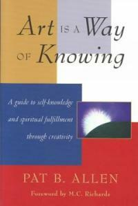 Art Is a Way of Knowing: A Guide to Self-Knowledge and Spiritual Fulfillment Through Creativity (Paperback)