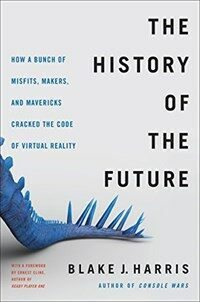 The history of the future : Oculus, Facebook, and the revolution that swept virtual reality / First edition