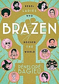 Brazen: Rebel Ladies Who Rocked the World (Paperback)