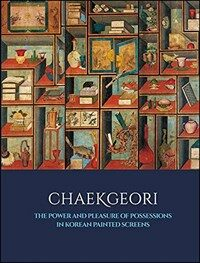 Chaekgeori: The Power and Pleasure of Possessions in Korean Painted Screens (Hardcover)