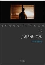 J 의사의 고백 - 꼭 읽어야 할 한국 대표 소설 72