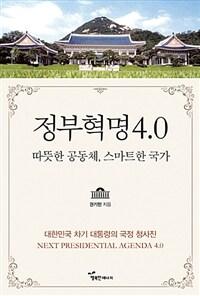 정부혁명 4.0 : 따뜻한 공동체, 스마트한 국가 : 대한민국 차기대통령의 국정청사진