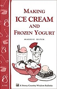 Making Ice Cream and Frozen Yogurt: Storeys Country Wisdom Bulletin A-142 (Paperback)