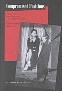 Compromised Positions: Prostitution, Public Health, and Gender Politics in Revolutionary Mexico City (Hardcover)