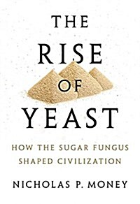 The Rise of Yeast: How the Sugar Fungus Shaped Civilization (Hardcover)
