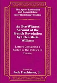 An Eye-Witness Account of the French Revolution by Helen Maria Williams: Letters Containing a Sketch of the Politics of France Edited by Jack Fruchtma (Hardcover)
