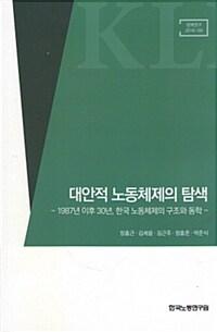 대안적 노동체제의 탐색 : 1987년 이후 30년, 한국 노동체제의 구조와 동학