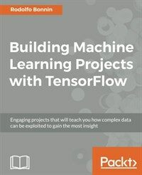 Building machine learning projects with TensorFlow : engaging projects that will teach you how complex data can be exploited to gain the most insight