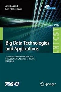 Big data technologies and applications [electronic resource] : 7th International Conference, BDTA 2016, Seoul, South Korea, November 17–18, 2016, proceedings