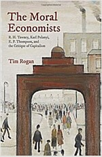 The Moral Economists: R. H. Tawney, Karl Polanyi, E. P. Thompson, and the Critique of Capitalism (Hardcover)