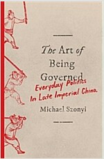 The Art of Being Governed: Everyday Politics in Late Imperial China (Hardcover)