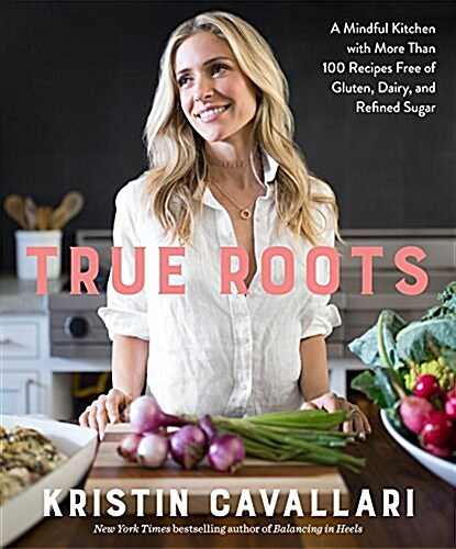 True Roots: A Mindful Kitchen with More Than 100 Recipes Free of Gluten, Dairy, and Refined Sugar: A Cookbook (Paperback)