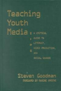 Teaching youth media: a critical guide to literacy, video production & social change