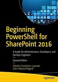 Beginning PowerShell for SharePoint 2016 [electronic resource] : a guide for administrators, developers, and devops engineers / 2nd ed
