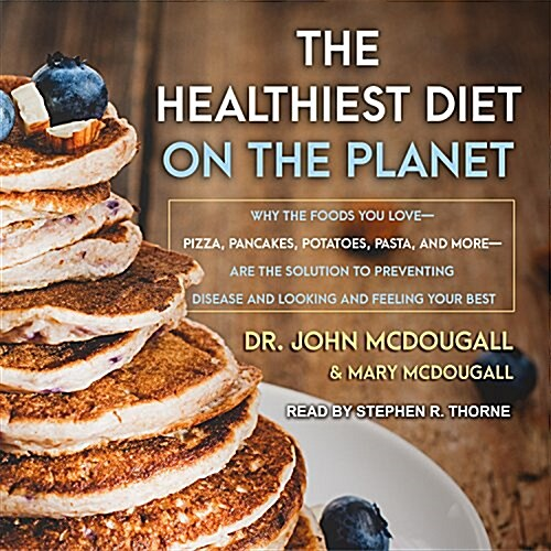 The Healthiest Diet on the Planet: Why the Foods You Love-Pizza, Pancakes, Potatoes, Pasta, and More-Are the Solution to Preventing Disease and Lookin (MP3 CD)