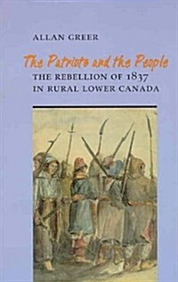 The Patriots and the People: The Rebellion of 1837 in Rural Lower Canada (Paperback, 2)