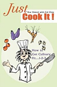 Just Cook It!: How to Get Culinary Fit...1-2-3 (Paperback)