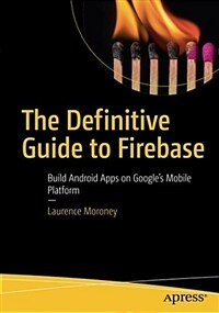 The definitive guide to Firebase [electronic resource] : build android apps on Google's mobile platform