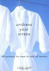 Undress your stress : 30 curiously fun ways to take off tension