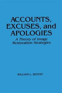 Accounts, excuses, and apologies : a theory of image restoration strategies