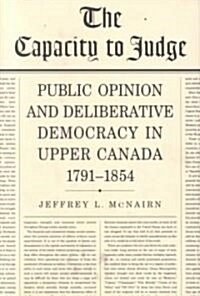 The Capacity to Judge: Public Opinion and Deliberative Democracy in Upper Canada,1791-1854 (Hardcover)