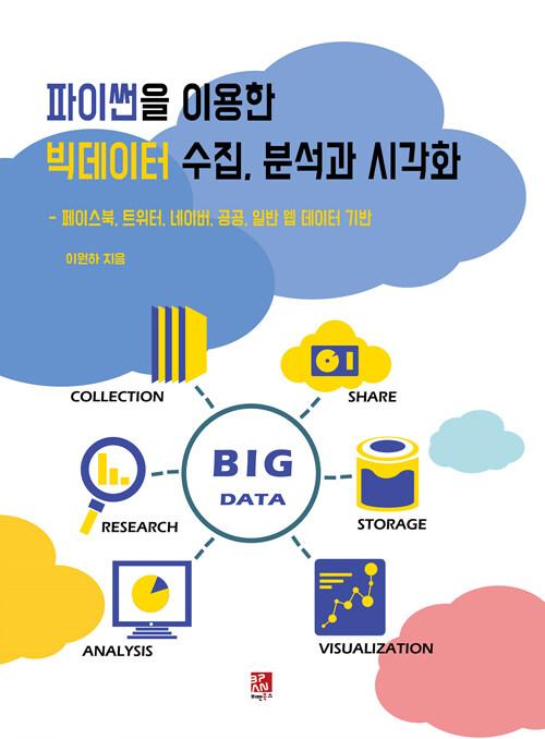 파이썬을 이용한 빅데이터 수집, 분석과 시각화 : 페이스북, 트위터, 네이버, 공공, 일반 웹 데이터 기반