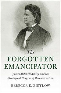 The Forgotten Emancipator : James Mitchell Ashley and the Ideological Origins of Reconstruction (Hardcover)