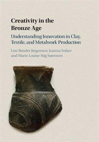 Creativity in the Bronze Age : Understanding Innovation in Pottery, Textile, and Metalwork Production (Hardcover)