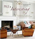 Pale & Interesting : Decorating with Whites, Pastels and Neutrals for a Warm and Welcoming Home (Hardcover)