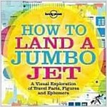 Lonely Planet How to Land a Jumbo Jet: A Visual Exploration of Travel Facts, Figures and Ephemera (Paperback)
