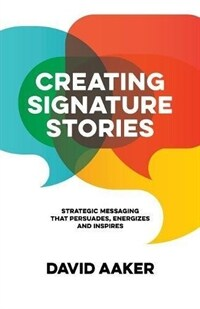 Creating signature stories : strategic messaging that persuades, energizes and inspires