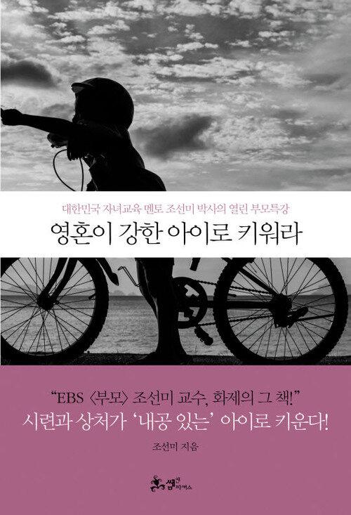 영혼이 강한 아이로 키워라 : 대한민국 엄마 멘토 조선미 박사의 열린 부모특강