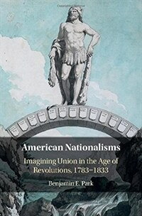American Nationalisms : Imagining Union in the Age of Revolutions, 1783-1833 (Hardcover)