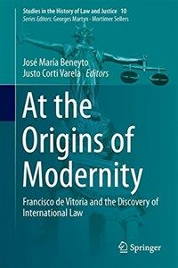 At the origins of modernity : Francisco de Vitoria and the discovery of international law