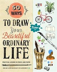 50 Ways to Draw Your Beautiful, Ordinary Life: Practical Lessons in Pencil and Paper (Paperback)
