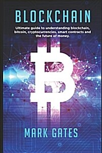 Blockchain: Ultimate Guide to Understanding Blockchain, Bitcoin, Cryptocurrencies, Smart Contracts and the Future of Money. (Paperback)