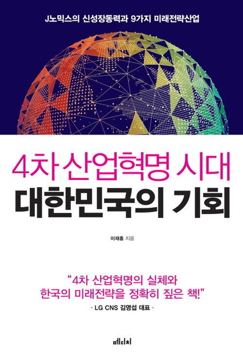 4차 산업혁명 시대 대한민국의 기회 : J 노믹스의 신성장동력과 9가지 미래전략산업