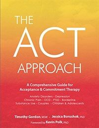 The ACT approach : a comprehensive guide for acceptance & commitment therapy: anxiety disorders - depression - chronic pain - OCD - PTSD - borderline - substance use - couples - children & adolescents
