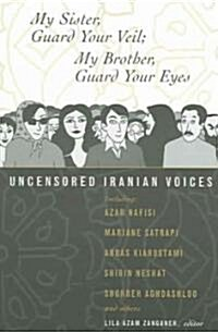 My Sister, Guard Your Veil; My Brother, Guard Your Eyes: Uncensored Iranian Voices (Paperback)