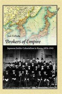 Brokers of empire : Japanese settler colonialism in Korea, 1876-1945