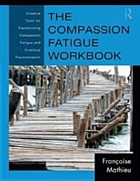 The Compassion Fatigue Workbook : Creative Tools for Transforming Compassion Fatigue and Vicarious Traumatization (Paperback)
