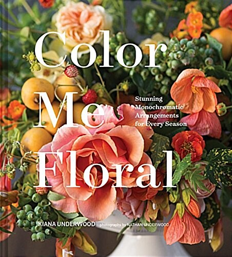 Color Me Floral: Techniques for Creating Stunning Monochromatic Arrangements for Every Season (Flower Arranging Books, Flower Color Guide, Floral Desi (Hardcover)