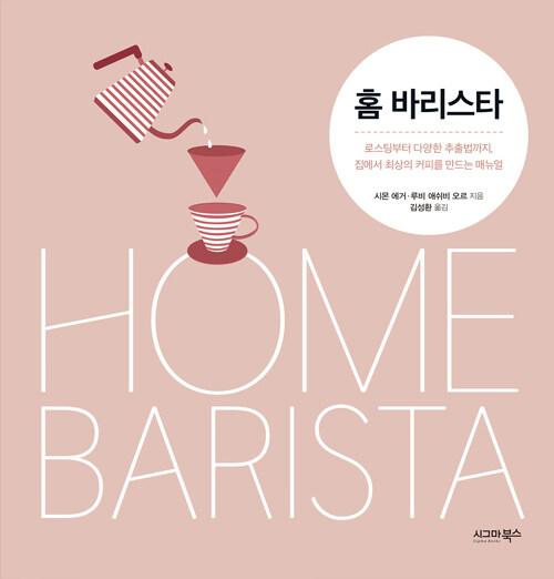 홈 바리스타 : 로스팅부터 다양한 추출법까지, 집에서 최상의 커피를 만드는 매뉴얼