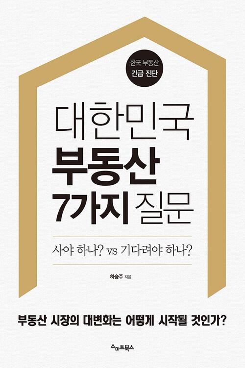 대한민국 부동산 7가지 질문  : 부동산 시장의 대변화는 어떻게 시작될 것인가?