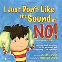 I Just Dont Like the Sound of No!: My Story about Accepting No for an Answer and Disagreeing...the Right Way! (Paperback)