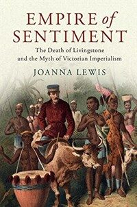 Empire of Sentiment : The Death of Livingstone and the Myth of Victorian Imperialism (Hardcover)