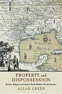 Property and Dispossession : Natives, Empires and Land in Early Modern North America (Paperback)