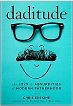 Daditude: The Joys & Absurdities of Modern Fatherhood