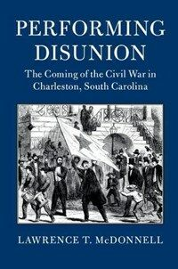 Performing Disunion : The Coming of the Civil War in Charleston, South Carolina (Paperback)