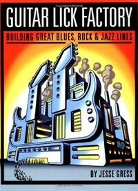 Guitar Lick Factory: Building Great Blues, Rock & Jazz Lines (Paperback)